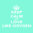KEEP CALM AND LOVE LIKE OXYGEN - Personalised Poster large