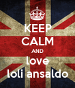KEEP CALM AND love loli ansaldo - Personalised Poster large