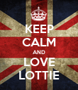 KEEP CALM AND LOVE LOTTIE - Personalised Poster large