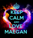 KEEP CALM AND LOVE  MAEGAN  - Personalised Poster small