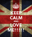 KEEP CALM AND LOVE ME!!!!! - Personalised Poster large
