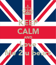 KEEP CALM AND Love Me 2 u bears - Personalised Poster large
