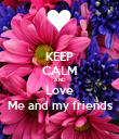 KEEP CALM AND Love Me and my friends - Personalised Poster large