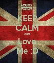 KEEP CALM and Love Me :D - Personalised Poster large