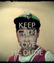 KEEP CALM AND LOVE ME DUDE - Personalised Poster large