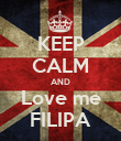 KEEP CALM AND Love me FILIPA - Personalised Poster large