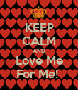 KEEP CALM AND Love Me For Me!  - Personalised Poster large