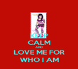 KEEP CALM AND LOVE ME FOR WHO I AM - Personalised Poster large