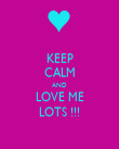KEEP CALM AND LOVE ME LOTS !!! - Personalised Poster large