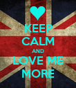 KEEP CALM AND LOVE ME MORE - Personalised Poster large