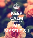 KEEP CALM AND LOVE ME MYSELF & I - Personalised Poster large
