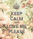 KEEP CALM AND LOVE ME PLEASE - Personalised Poster large