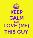 KEEP CALM AND LOVE (ME) THIS GUY - Personalised Poster large