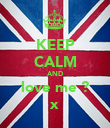 KEEP CALM AND love me ? x - Personalised Poster large