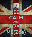 KEEP CALM AND LOVE ME(Zoe) - Personalised Poster small