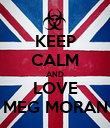 KEEP CALM AND LOVE MEG MORAN - Personalised Poster large