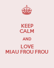 KEEP CALM AND LOVE MIAU FROU FROU - Personalised Poster large