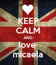 KEEP CALM AND love  micaela - Personalised Poster large