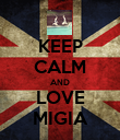 KEEP CALM AND LOVE MIGIA - Personalised Poster large
