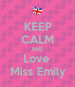 KEEP CALM AND Love  Miss Emily - Personalised Poster large