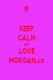KEEP CALM AND LOVE MORGAN,xo - Personalised Poster large