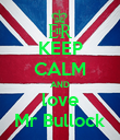 KEEP CALM AND love Mr Bullock - Personalised Poster large