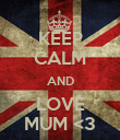 KEEP CALM AND LOVE MUM <3 - Personalised Poster large