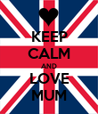 KEEP CALM AND LOVE MUM - Personalised Poster large