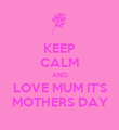 KEEP CALM AND LOVE MUM IT'S MOTHERS DAY - Personalised Poster large