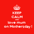 KEEP CALM AND love mum    on Mothersday ! - Personalised Poster large