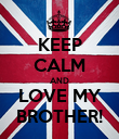 KEEP CALM AND LOVE MY BROTHER! - Personalised Poster large