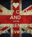 KEEP CALM AND  LOVE MY FRIENDS :D Caitlin,Hannah, Eve and Shannon :3 - Personalised Poster large