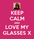 KEEP CALM AND LOVE MY GLASSES X - Personalised Poster large