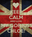 KEEP CALM AND LOVE  MY GORJUSS CHLOE! - Personalised Poster large