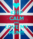 KEEP CALM AND LOVE MY MUM!!! - Personalised Poster large