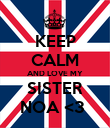 KEEP CALM AND LOVE MY SISTER NOA <3  - Personalised Poster large