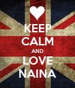KEEP CALM AND LOVE NAINA - Personalised Poster large