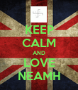 KEEP CALM AND LOVE NEAMH - Personalised Poster large