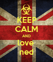 KEEP CALM AND love  ned - Personalised Poster large