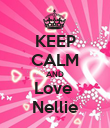 KEEP CALM AND Love  Nellie - Personalised Poster large