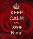 KEEP CALM AND love Nina! - Personalised Poster small