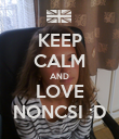KEEP CALM AND LOVE NONCSI :D - Personalised Poster small