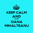 KEEP CALM AND LOVE OANA MIHALTEANU - Personalised Poster large