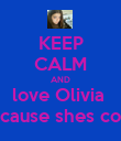 KEEP CALM AND love Olivia  Because shes cool  - Personalised Poster large