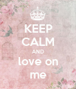 KEEP CALM AND love on me - Personalised Poster large