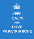 KEEP CALM AND LOVE PAPATRIARCHE - Personalised Poster large