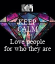 KEEP CALM AND Love people for who they are - Personalised Poster large