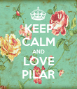 KEEP CALM AND LOVE PILAR - Personalised Poster large