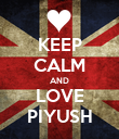 KEEP CALM AND LOVE PIYUSH - Personalised Poster large