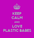 KEEP CALM AND LOVE PLASTIC BABES - Personalised Poster large
